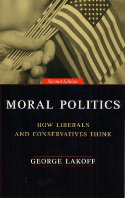 Moral Politics: How Liberals and Conservatives Think, Second Edition - Lakoff, George