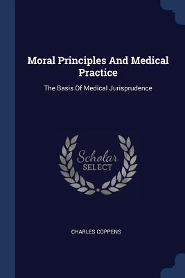 Moral Principles and Medical Practice: The Basis of Medical Jurisprudence - Coppens, Charles