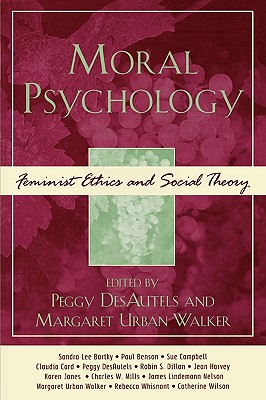 Moral Psychology: Feminist Ethics and Social Theory - Desautels, Peggy (Editor), and Walker, Margaret Urban (Editor), and Bartky, Sandra Lee (Contributions by)