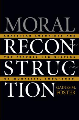 Moral Reconstruction: Christian Lobbyists and the Federal Legislation of Morality, 1865-1920 - Foster, Gaines M