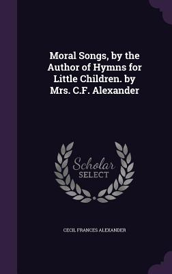 Moral Songs, by the Author of Hymns for Little Children. by Mrs. C.F. Alexander - Alexander, Cecil Frances