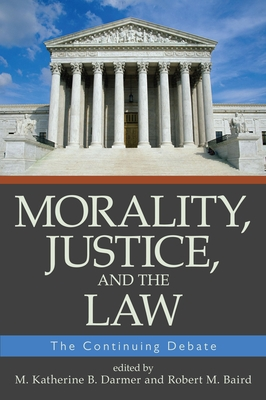 Morality, Justice, and the Law: The Continuing Debate - Darmer, M Katherine B (Editor), and Baird, Robert M (Editor)