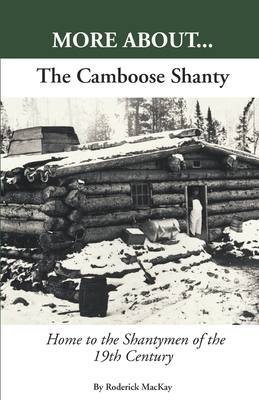 More About...the Camboose Shanty, Home to the Shantymen of the Ottawa Valley - MacKay, Roderick