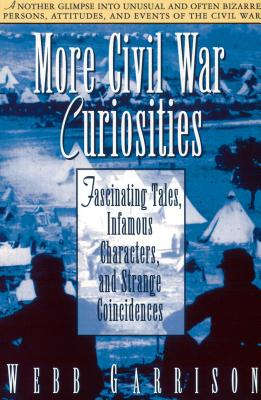 More Civil War Curiosities: Fascinating Tales, Infamous Characters, and Strange Coincidences - Garrison, Webb