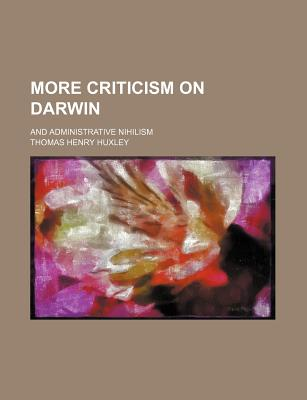 More Criticism on Darwin; And Administrative Nihilism - Huxley, Thomas Henry