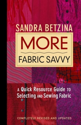 More Fabric Savvy: A Quick Resource Guide to Selecting and Sewing Fabric - Betzina, Sandra