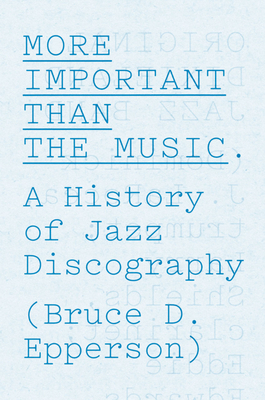 More Important Than the Music: A History of Jazz Discography - Epperson, Bruce D