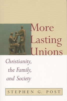 More Lasting Unions: Christianity, the Family and Society - Post, Stephen Garrard, PhD