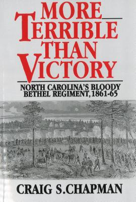 More Terrible Than Victory: North Carolina's Bloody Bethel Regiment, 1861-65 - Chapman, Craig S