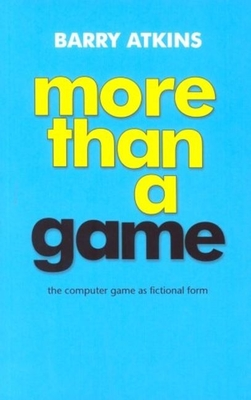 More Than a Game: The Computer Game as Fictional Form - Atkins, Barry