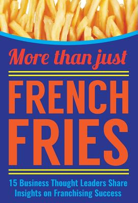 More Than Just French Fries: 15 Business Thought Leaders Share Insights on Franchising Success - Bailey, Jania, and Tinsley, George, and Yancey, Ken