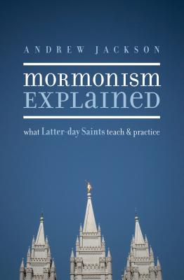 Mormonism Explained: What Latter-Day Saints Teach and Practice - Jackson, Andrew