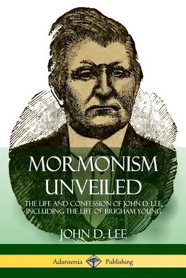 Mormonism Unveiled: The Life and Confession of John D. Lee, Including the Life of Brigham Young - Lee, John D