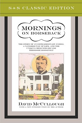 Mornings on Horseback: The Story of an Extraordinary Faimly, a Vanished Way of Life and the Unique Child Who Became Theodore Roosevelt - McCullough, David (Introduction by)