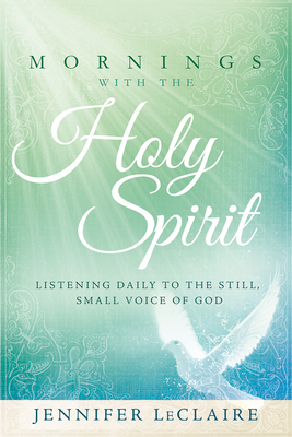 Mornings with the Holy Spirit: Listening Daily to the Still, Small Voice of God - LeClaire, Jennifer
