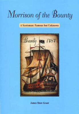 Morrison of the Bounty: A Scotsman, Famous But Unknown - Grant, James Shaw