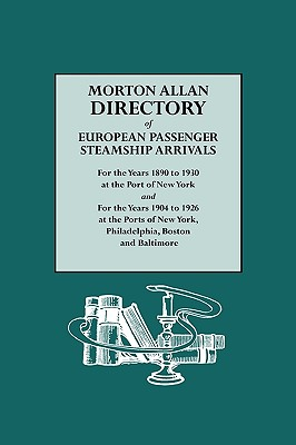 Morton Allan Directory of European Passenger Steamship Arrivals for the Years 1890-1930 at the Port of New York, and for the Years 1904-1926 at the Po - Allan, Morton