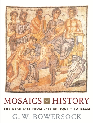 Mosaics as History: The Near East from Late Antiquity to Islam - Bowersock, G W