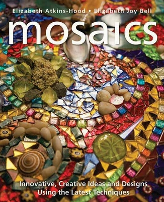 Mosaics: Innovative, Creative Ideas and Designs Using the Latest Techniques - Atkins-Hood, Elizabeth, and Bell, Elizabeth Joy