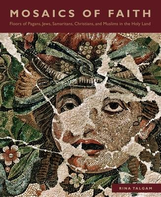 Mosaics of Faith: Floors of Pagans, Jews, Samaritans, Christians, and Muslims in the Holy Land - Talgam, Rina