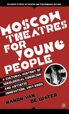 Moscow Theatres for Young People: A Cultural History of Ideological Coercion and Artistic Innovation, 1917-2000 - Van De Water, Manon