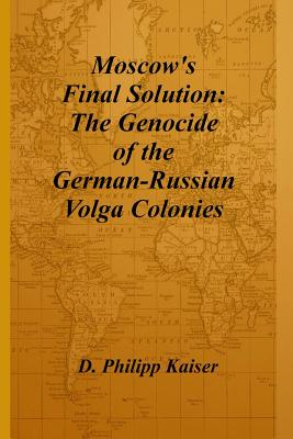 Moscow's Final Solution: The Genocide of the German-Russian Volga Colonies - Kaiser, D Philipp