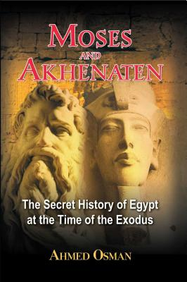 Moses and Akhenaten: The Secret History of Egypt at the Time of the Exodus - Osman, Ahmed