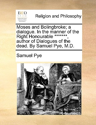 Moses and Bolingbroke; A Dialogue. in the Manner of the Right Honourable *******, Author of Dialogues of the Dead. by Samuel Pye, M.D. - Pye, Samuel
