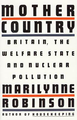 Mother Country: Britain, the Welfare State and Nuclear Pollution - Robinson, Marilynne