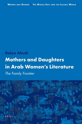 Mothers and Daughters in Arab Women's Literature: The Family Frontier - Abudi, Dalya