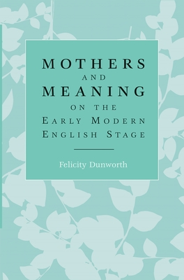 Mothers and Meaning on the Early Modern English Stage - Dunworth, Felicity