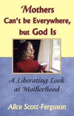 Mothers Can't Be Everywhere, But God Is: A Liberating Look at Motherhood - Scott-Ferguson, Alice