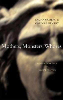 Mothers, Monsters, Whores: Women's Violence in Global Politics - Sjoberg, Laura, and Gentry, Caron E