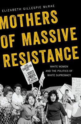 Mothers of Massive Resistance: White Women and the Politics of White Supremacy - McRae, Elizabeth Gillespie