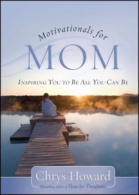 Motivationals for Mom: Inspiring You to Be All You Can Be - Howard, Chrys