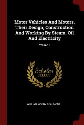 Motor Vehicles and Motors, Their Design, Construction and Working by Steam, Oil and Electricity; Volume 1 - Beaumont, William Worby