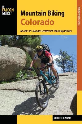 Mountain Biking Colorado: An Atlas of Colorado's Greatest Off-Road Bicycle Rides - Hlawaty, Stephen