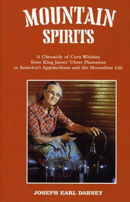 Mountain Spirits: A Chronicle of Corn Whiskey from King James' Ulster Plantation to America's Appalachians and the Moonshine Life -
