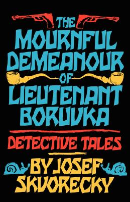 Mournful Demeanour of Lieutenant Boruvka: Dective Tales - Skvorecky, Josef, and Kavan, Rosemary (Translated by), and Polackova-Henley, Kaca (Translated by)