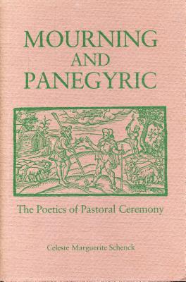 Mourning and Panegyric: The Poetics of Pastoral Ceremony - Schenck, Celeste