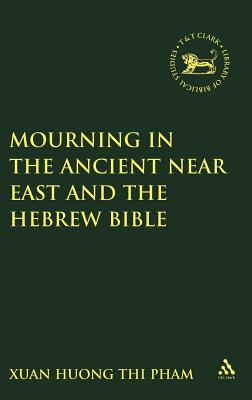 Mourning in the Ancient Near East and the Hebrew Bible - Pham, Xuan Huong Thi