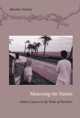 Mourning the Nation: Indian Cinema in the Wake of Partition - Sarkar, Bhaskar