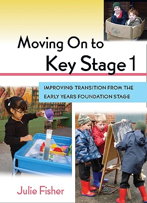 Moving on to Key Stage 1: Improving Transition from the Early Years Foundation Stage - Fisher, Julie, and Fisher Julie