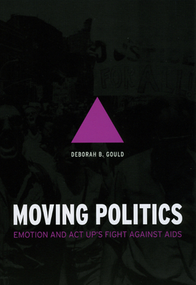 Moving Politics Moving Politics Moving Politics: Emotion and ACT Up's Fight Against AIDS Emotion and ACT Up's Fight Against AIDS Emotion and ACT Up's Fight Against AIDS - Gould, Deborah B