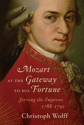 Mozart at the Gateway to His Fortune: Serving the Emperor, 1788-1791 - Wolff, Christoph