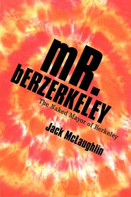 Mr. Berzerkeley: The Naked Mayor of Berkeley - McLaughlin, Jack