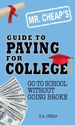Mr. Cheap's Guide to Paying for College: Go to School Without Going Broke - Cheap, B A