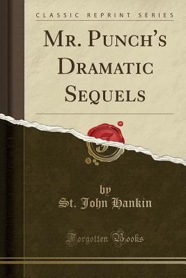 Mr. Punch's Dramatic Sequels (Classic Reprint) - Hankin, St John