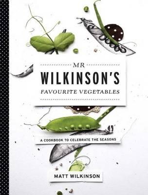 Mr Wilkinson's Favourite Vegetables: A Cookbook to Celebrate the Seasons - Wilkinson, Matt