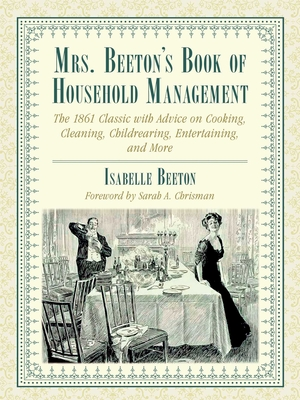 Mrs. Beeton's Book of Household Management: The 1861 Classic with Advice on Cooking, Cleaning, Childrearing, Entertaining, and More - Beeton, Isabella, and Chrisman, Sarah A (Foreword by)